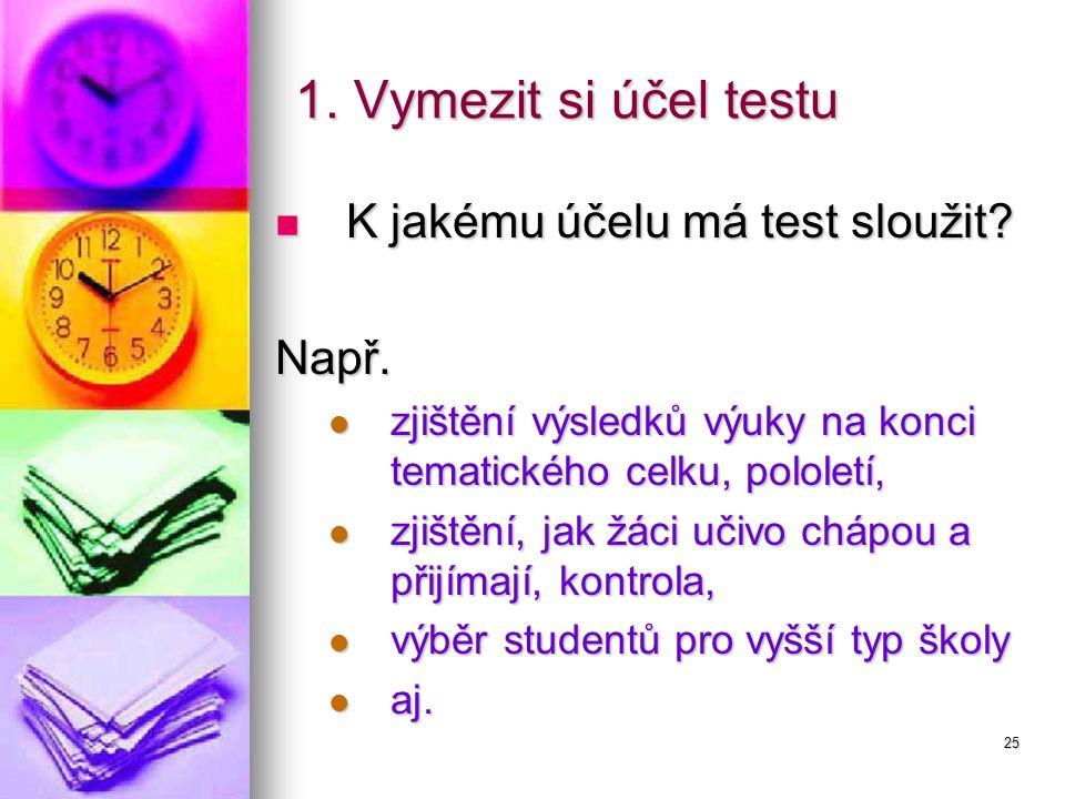 25 1. Vymezit si účel testu K jakému účelu má test sloužit? K jakému účelu má test sloužit?Např. zjištění výsledků výuky na konci tematického celku, p