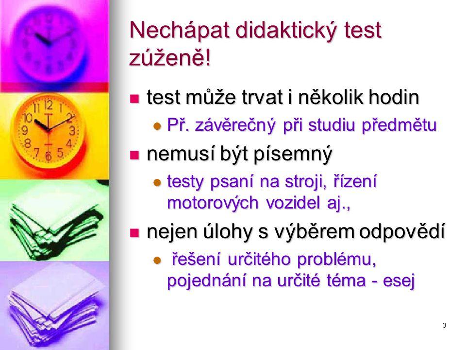 3 Nechápat didaktický test zúženě! test může trvat i několik hodin test může trvat i několik hodin Př. závěrečný při studiu předmětu Př. závěrečný při