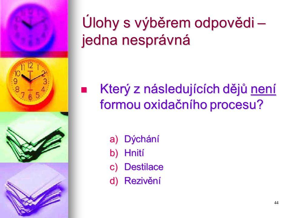 44 Úlohy s výběrem odpovědi – jedna nesprávná Který z následujících dějů není formou oxidačního procesu? Který z následujících dějů není formou oxidač