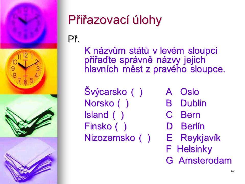 47 Přiřazovací úlohy Př. K názvům států v levém sloupci přiřaďte správně názvy jejich hlavních měst z pravého sloupce. Švýcarsko ( )A Oslo Norsko ( )