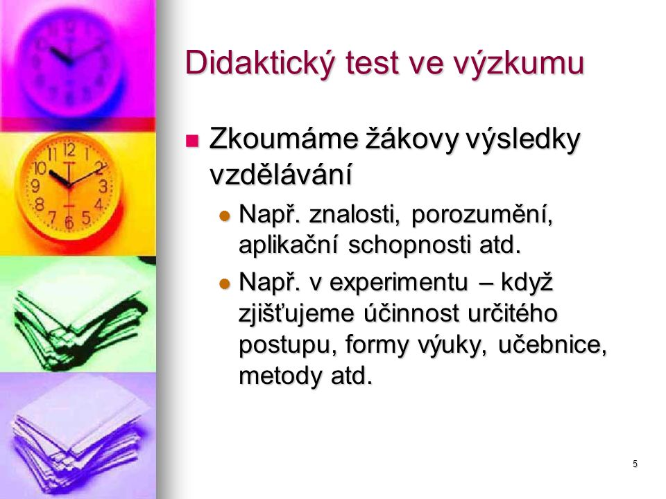 5 Didaktický test ve výzkumu Zkoumáme žákovy výsledky vzdělávání Zkoumáme žákovy výsledky vzdělávání Např. znalosti, porozumění, aplikační schopnosti