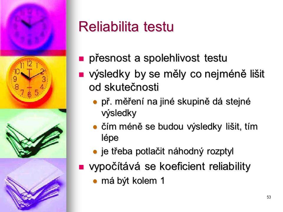 53 Reliabilita testu přesnost a spolehlivost testu přesnost a spolehlivost testu výsledky by se měly co nejméně lišit od skutečnosti výsledky by se mě