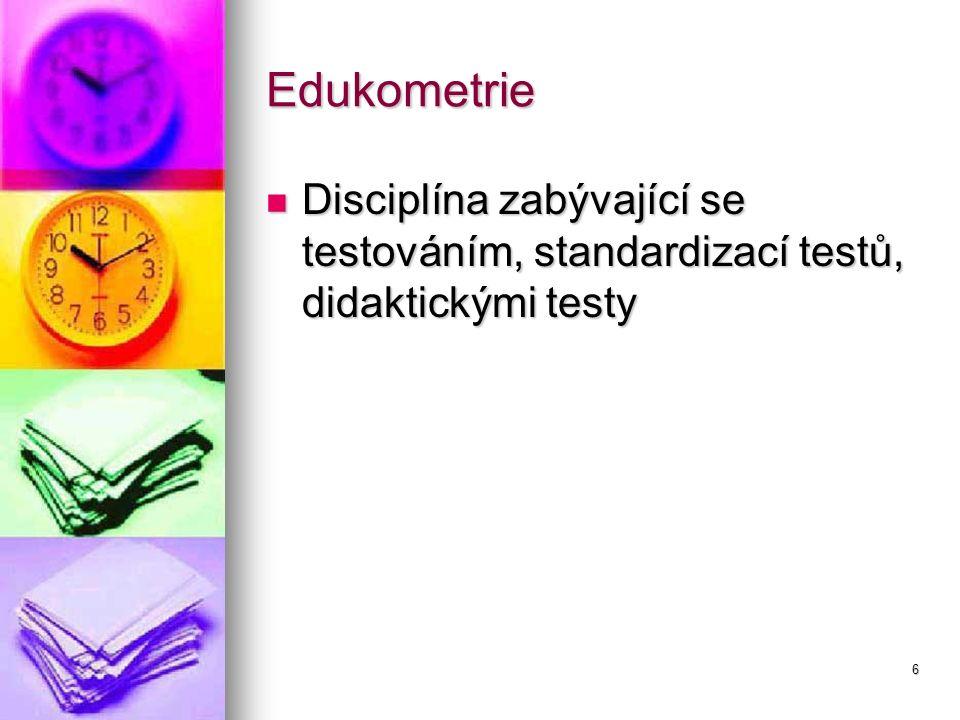 6 Edukometrie Disciplína zabývající se testováním, standardizací testů, didaktickými testy Disciplína zabývající se testováním, standardizací testů, d
