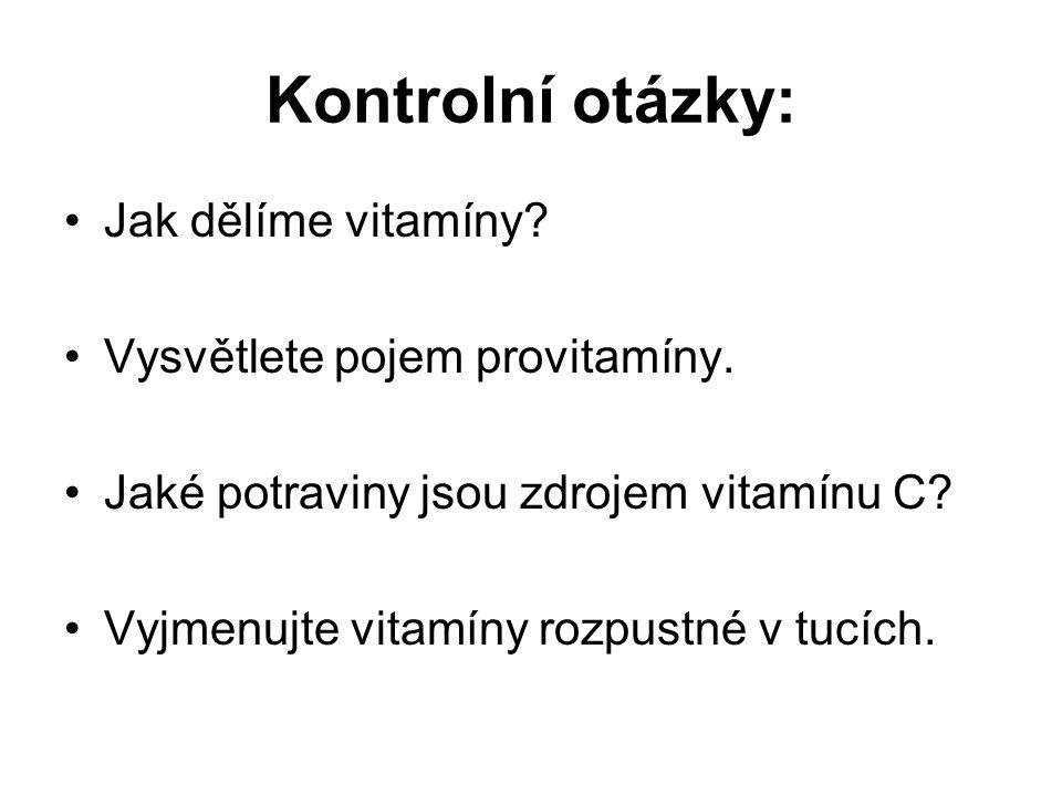 Kontrolní otázky: Jak dělíme vitamíny? Vysvětlete pojem provitamíny. Jaké potraviny jsou zdrojem vitamínu C? Vyjmenujte vitamíny rozpustné v tucích.
