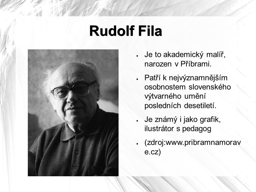 Rudolf Fila ● Je to akademický malíř, narozen v Příbrami. ● Patří k nejvýznamnějším osobnostem slovenského výtvarného umění posledních desetiletí. ● J