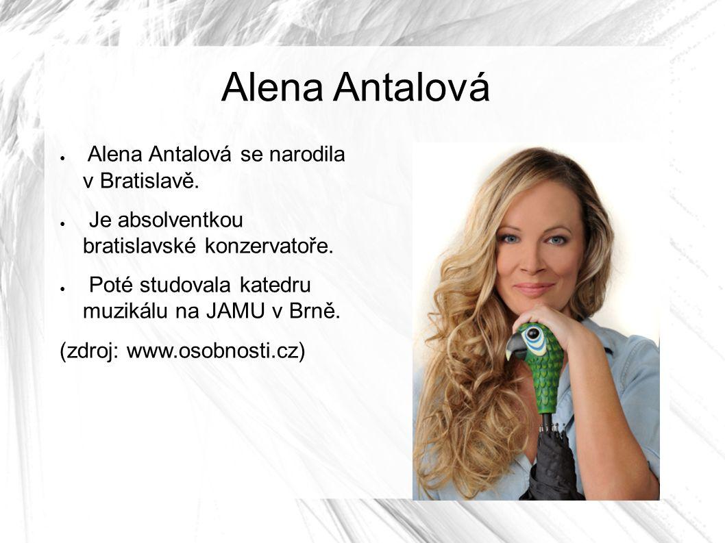 Alena Antalová ● Alena Antalová se narodila v Bratislavě. ● Je absolventkou bratislavské konzervatoře. ● Poté studovala katedru muzikálu na JAMU v Brn