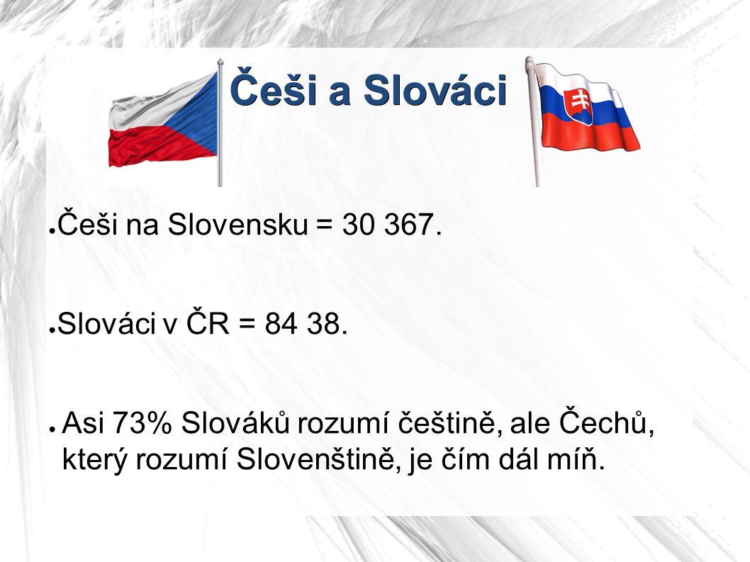 Češi a Slováci ● Češi na Slovensku = 30 367. ● Slováci v ČR = 84 38. ● Asi 73% Slováků rozumí češtině, ale Čechů, který rozumí Slovenštině, je čím dál