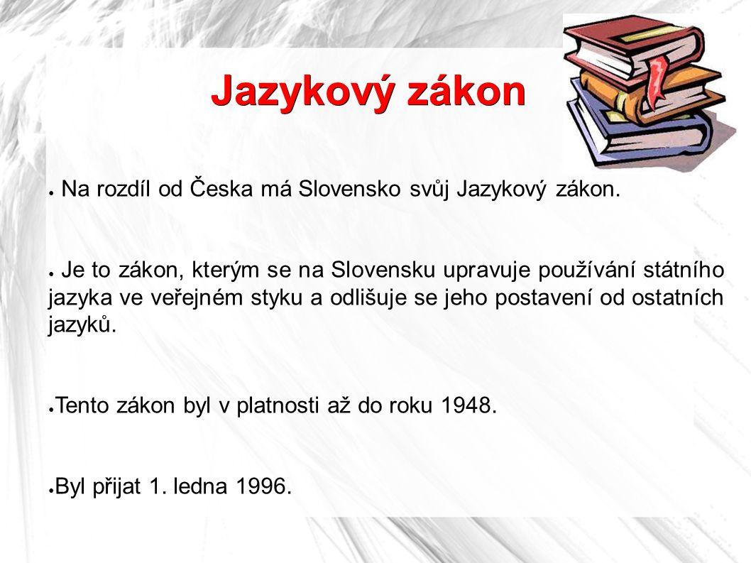 Jazykový zákon ● Na rozdíl od Česka má Slovensko svůj Jazykový zákon. ● Je to zákon, kterým se na Slovensku upravuje používání státního jazyka ve veře