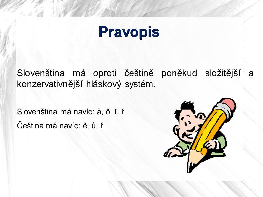 Pravopis Slovenština má oproti češtině poněkud složitější a konzervativnější hláskový systém. Slovenština má navíc: ä, ô, ľ, ŕ Čeština má navíc: ě, ů,