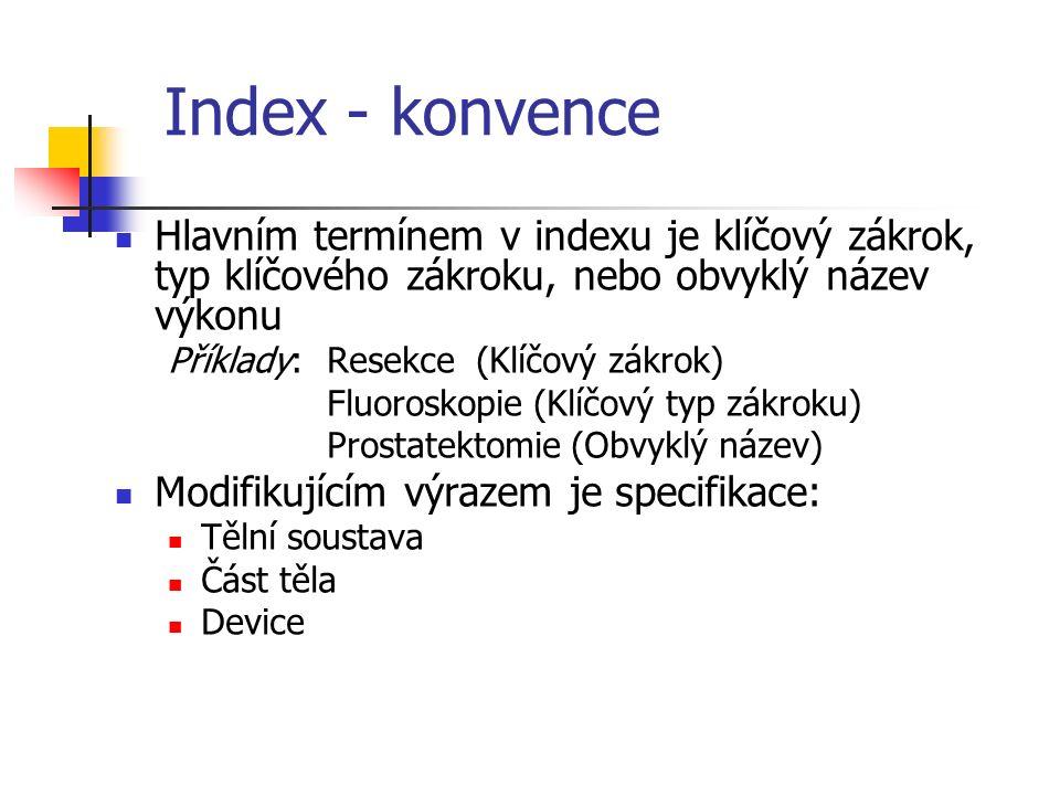 Index - konvence Hlavním termínem v indexu je klíčový zákrok, typ klíčového zákroku, nebo obvyklý název výkonu Příklady:Resekce (Klíčový zákrok) Fluoroskopie (Klíčový typ zákroku) Prostatektomie (Obvyklý název) Modifikujícím výrazem je specifikace: Tělní soustava Část těla Device
