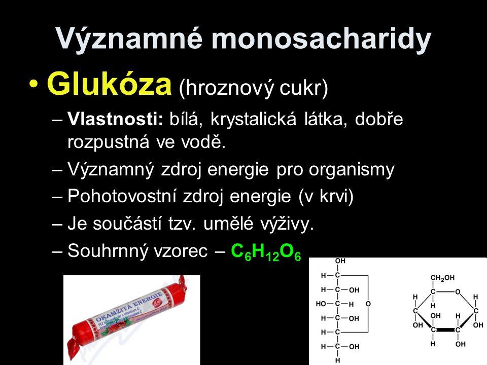 Významné monosacharidy Glukóza (hroznový cukr) –Vlastnosti: bílá, krystalická látka, dobře rozpustná ve vodě.