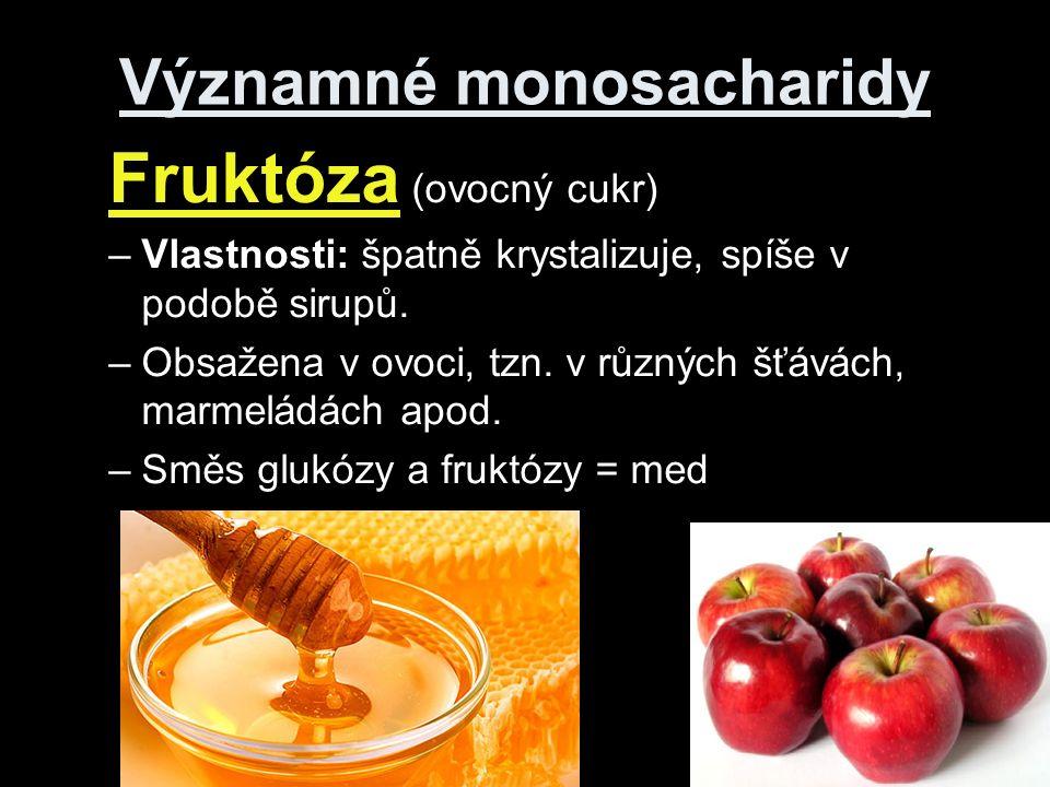 Významné monosacharidy Fruktóza (ovocný cukr) –Vlastnosti: špatně krystalizuje, spíše v podobě sirupů.