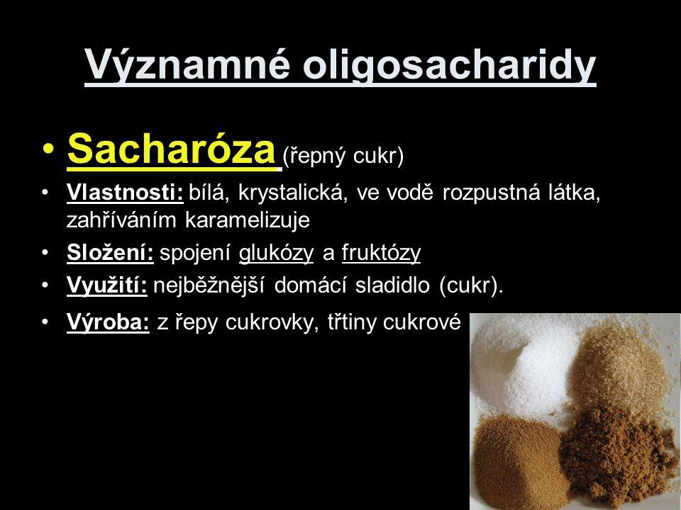 Významné oligosacharidy Sacharóza (řepný cukr) Vlastnosti: bílá, krystalická, ve vodě rozpustná látka, zahříváním karamelizuje Složení: spojení glukózy a fruktózy Využití: nejběžnější domácí sladidlo (cukr).
