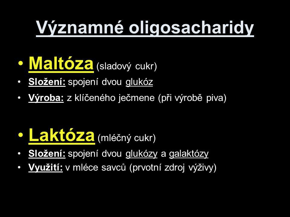 Významné oligosacharidy Maltóza (sladový cukr) Složení: spojení dvou glukóz Výroba: z klíčeného ječmene (při výrobě piva) Laktóza (mléčný cukr) Složení: spojení dvou glukózy a galaktózy Využití: v mléce savců (prvotní zdroj výživy)