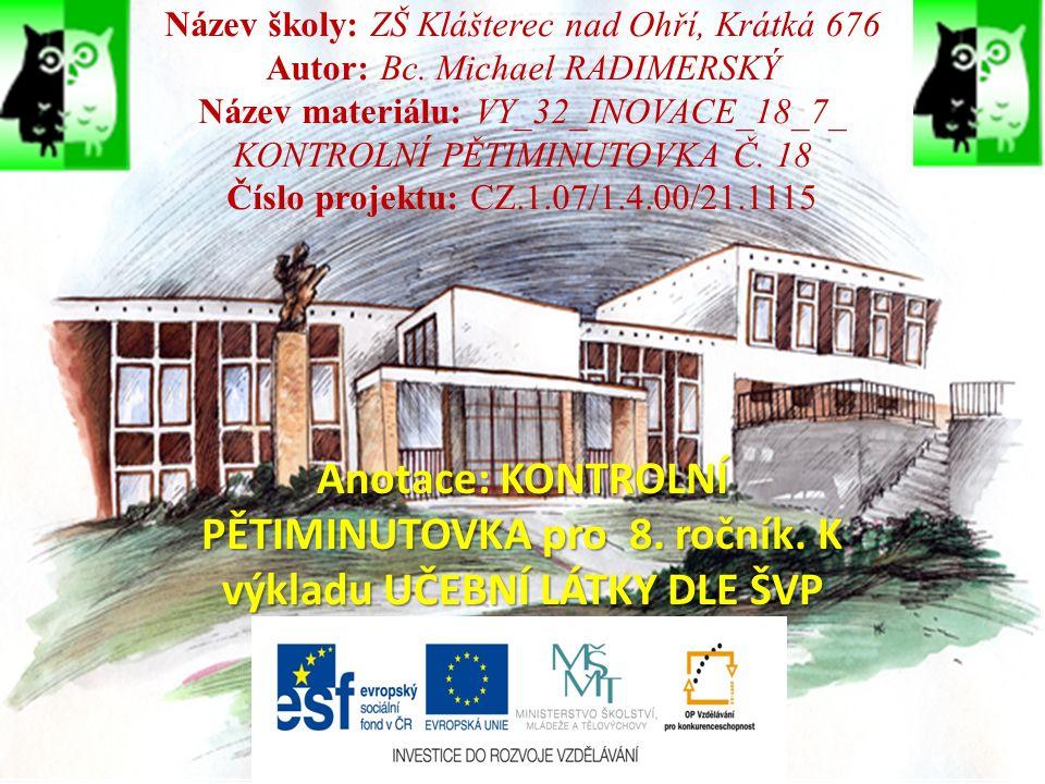 Název školy: ZŠ Klášterec nad Ohří, Krátká 676 Autor: Bc. Michael RADIMERSKÝ Název materiálu: VY_32_INOVACE_18_7_ KONTROLNÍ PĚTIMINUTOVKA Č. 18 Číslo