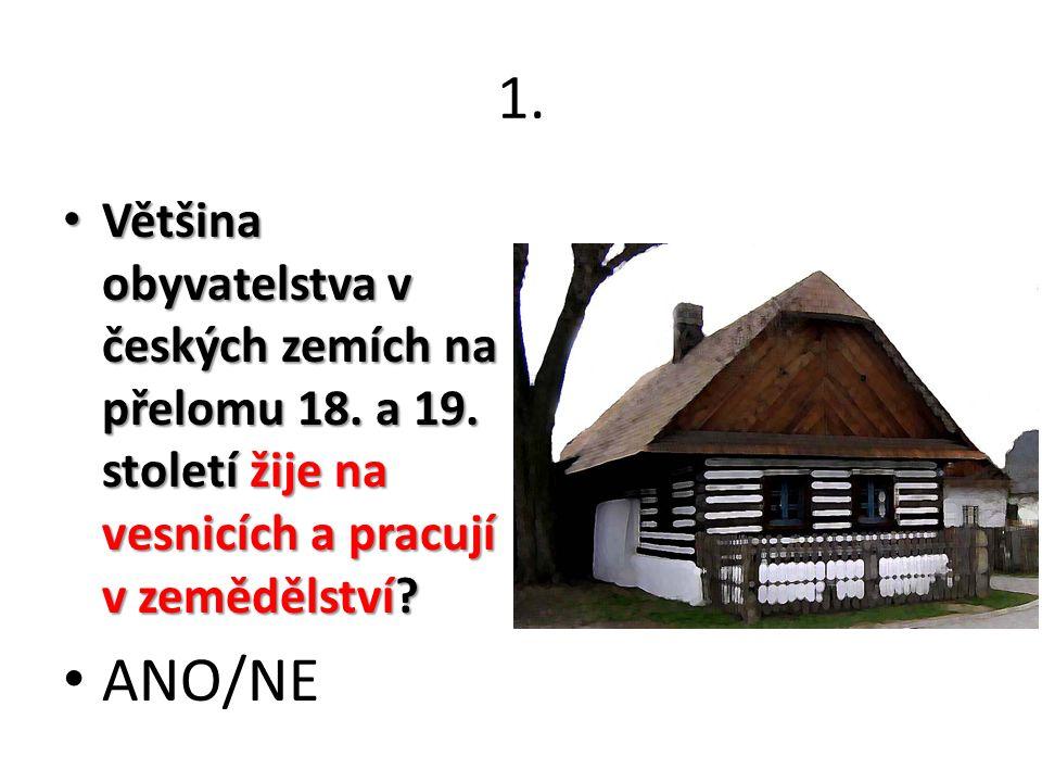 1. Většina obyvatelstva v českých zemích na přelomu 18. a 19. století žije na vesnicích a pracují v zemědělství? Většina obyvatelstva v českých zemích