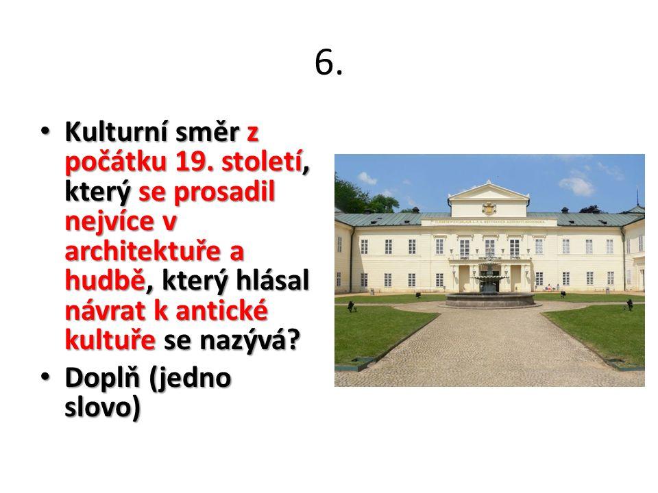 6. Kulturní směr z počátku 19. století, který se prosadil nejvíce v architektuře a hudbě, který hlásal návrat k antické kultuře se nazývá? Kulturní sm