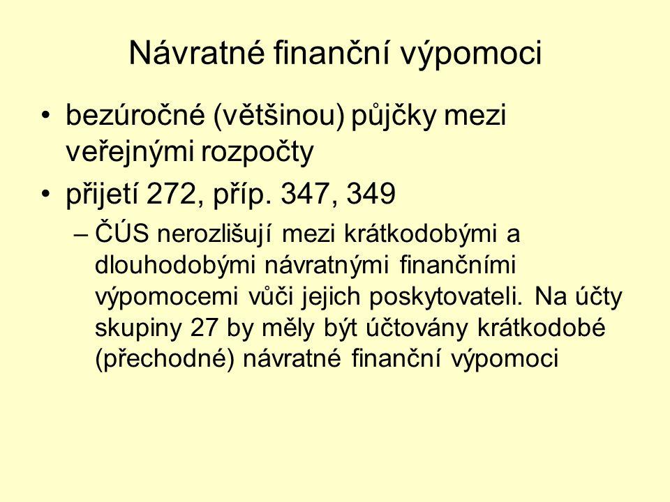 Návratné finanční výpomoci bezúročné (většinou) půjčky mezi veřejnými rozpočty přijetí 272, příp. 347, 349 –ČÚS nerozlišují mezi krátkodobými a dlouho
