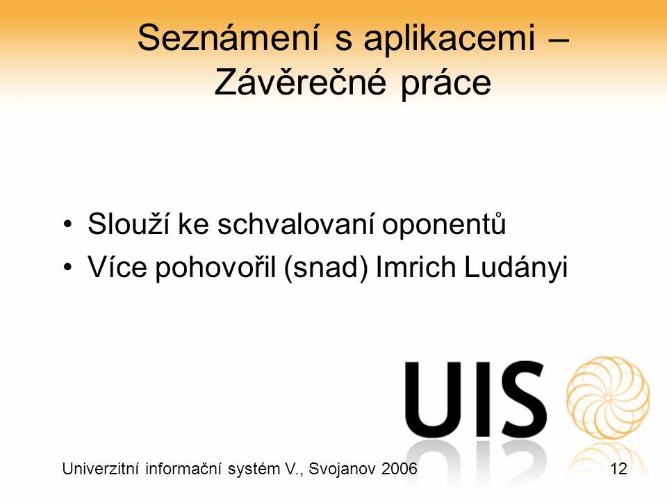 12 Univerzitní informační systém V., Svojanov 2006 Seznámení s aplikacemi – Závěrečné práce Slouží ke schvalovaní oponentů Více pohovořil (snad) Imrich Ludányi