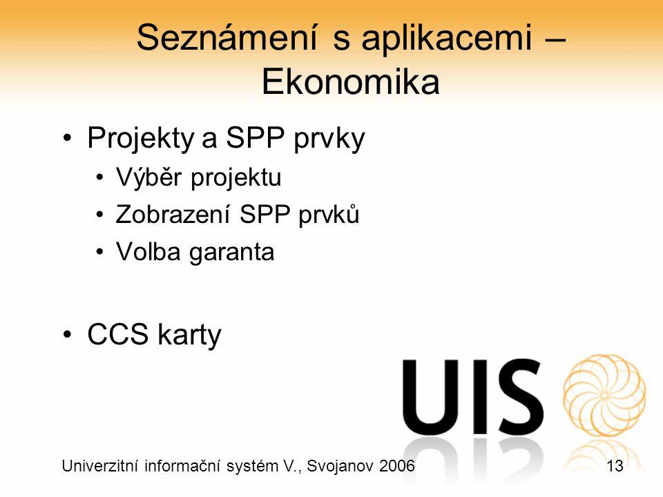 13 Univerzitní informační systém V., Svojanov 2006 Seznámení s aplikacemi – Ekonomika Projekty a SPP prvky Výběr projektu Zobrazení SPP prvků Volba garanta CCS karty