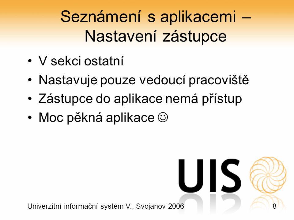 8 Univerzitní informační systém V., Svojanov 2006 Seznámení s aplikacemi – Nastavení zástupce V sekci ostatní Nastavuje pouze vedoucí pracoviště Zástupce do aplikace nemá přístup Moc pěkná aplikace