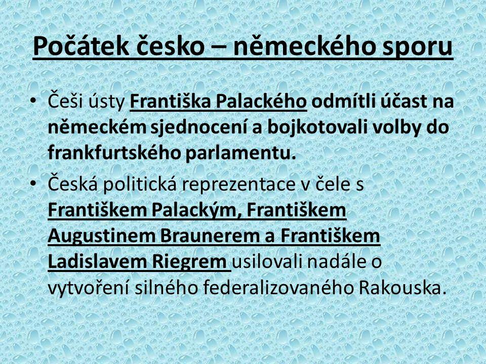 Počátek česko – německého sporu Češi ústy Františka Palackého odmítli účast na německém sjednocení a bojkotovali volby do frankfurtského parlamentu. Č