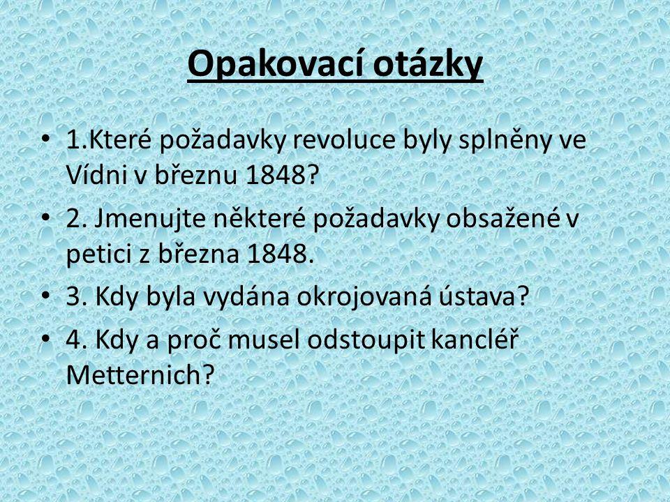 Opakovací otázky 1.Které požadavky revoluce byly splněny ve Vídni v březnu 1848? 2. Jmenujte některé požadavky obsažené v petici z března 1848. 3. Kdy