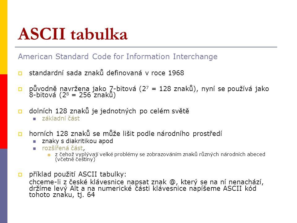 ASCII tabulka American Standard Code for Information Interchange  standardní sada znaků definovaná v roce 1968  původně navržena jako 7-bitová (2 7 = 128 znaků), nyní se používá jako 8-bitová (2 8 = 256 znaků)  dolních 128 znaků je jednotných po celém světě základní část  horních 128 znaků se může lišit podle národního prostředí znaky s diakritikou apod rozšířená část,  z čehož vyplývají velké problémy se zobrazováním znaků různých národních abeced (včetně češtiny)  příklad použití ASCII tabulky: chceme-li z české klávesnice napsat znak @, který se na ní nenachází, držíme levý Alt a na numerické části klávesnice napíšeme ASCII kód tohoto znaku, tj.