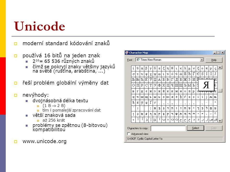 Unicode  moderní standard kódování znaků  používá 16 bitů na jeden znak 2 16 = 65 536 různých znaků čímž se pokryjí znaky většiny jazyků na světě (ruština, arabština,...)  řeší problém globální výměny dat  nevýhody: dvojnásobná délka textu  (1 B  2 B)  tím i pomalejší zpracování dat větší znaková sada  až 256 krát problémy se zpětnou (8-bitovou) kompatibilitou  www.unicode.org