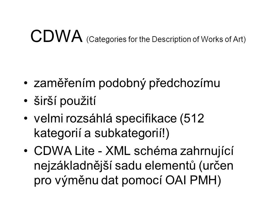 CDWA (Categories for the Description of Works of Art) zaměřením podobný předchozímu širší použití velmi rozsáhlá specifikace (512 kategorií a subkategorií!) CDWA Lite - XML schéma zahrnující nejzákladnější sadu elementů (určen pro výměnu dat pomocí OAI PMH)