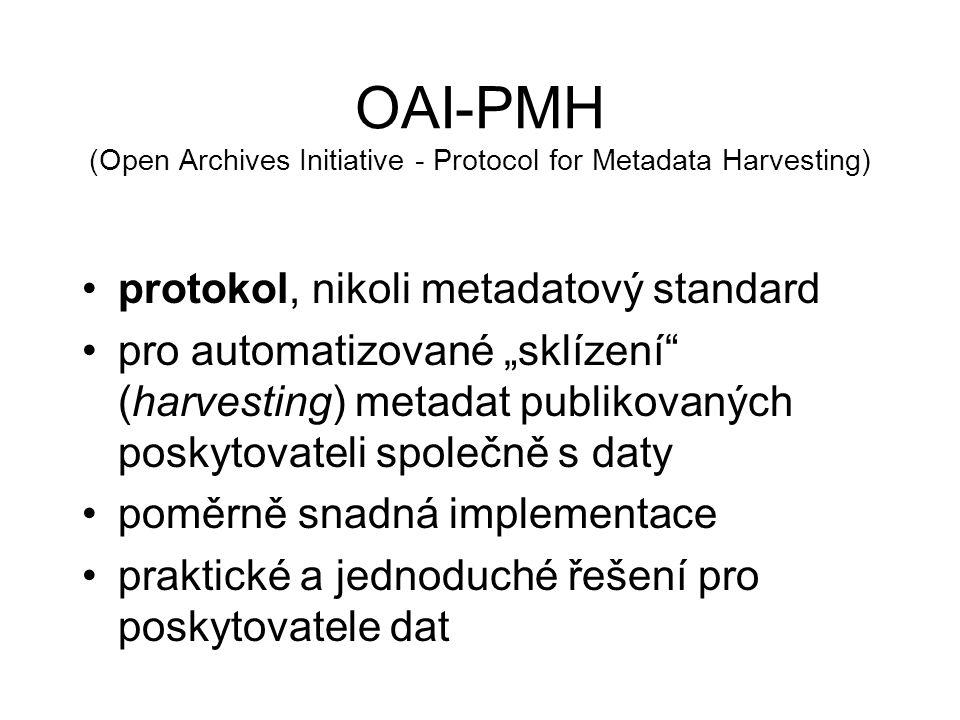 """OAI-PMH (Open Archives Initiative - Protocol for Metadata Harvesting) protokol, nikoli metadatový standard pro automatizované """"sklízení (harvesting) metadat publikovaných poskytovateli společně s daty poměrně snadná implementace praktické a jednoduché řešení pro poskytovatele dat"""