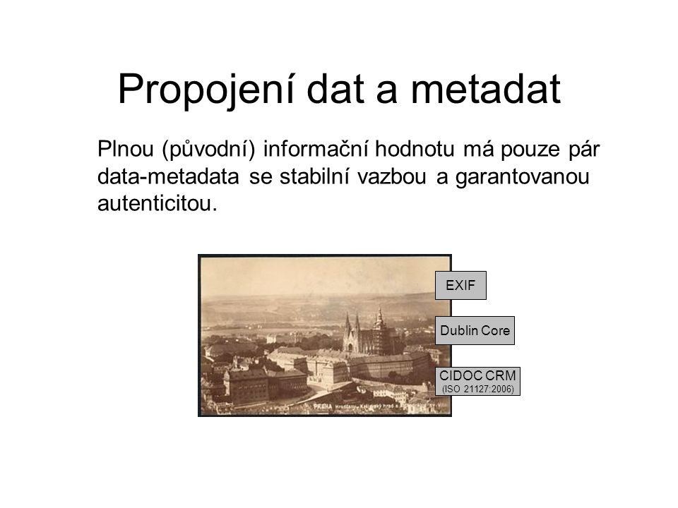 Propojení dat a metadat EXIF CIDOC CRM (ISO 21127:2006) Dublin Core Plnou (původní) informační hodnotu má pouze pár data-metadata se stabilní vazbou a garantovanou autenticitou.