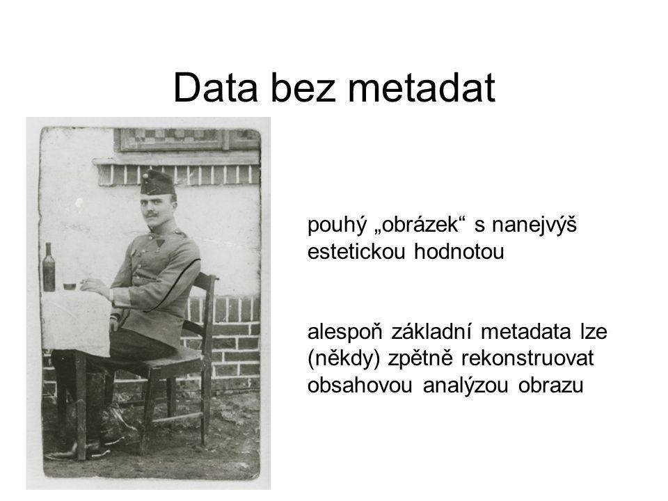 """Data bez metadat pouhý """"obrázek s nanejvýš estetickou hodnotou alespoň základní metadata lze (někdy) zpětně rekonstruovat obsahovou analýzou obrazu"""
