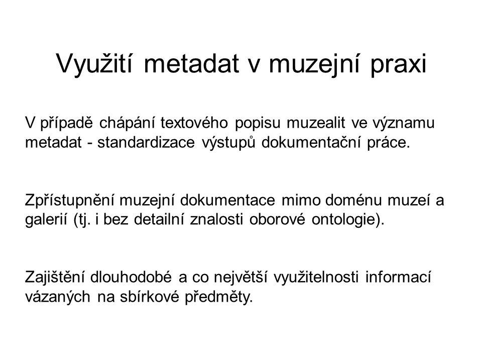 Využití metadat v muzejní praxi V případě chápání textového popisu muzealit ve významu metadat - standardizace výstupů dokumentační práce.