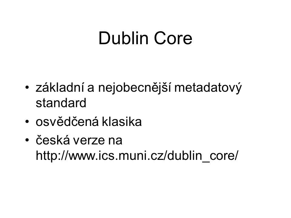 Dublin Core základní a nejobecnější metadatový standard osvědčená klasika česká verze na http://www.ics.muni.cz/dublin_core/