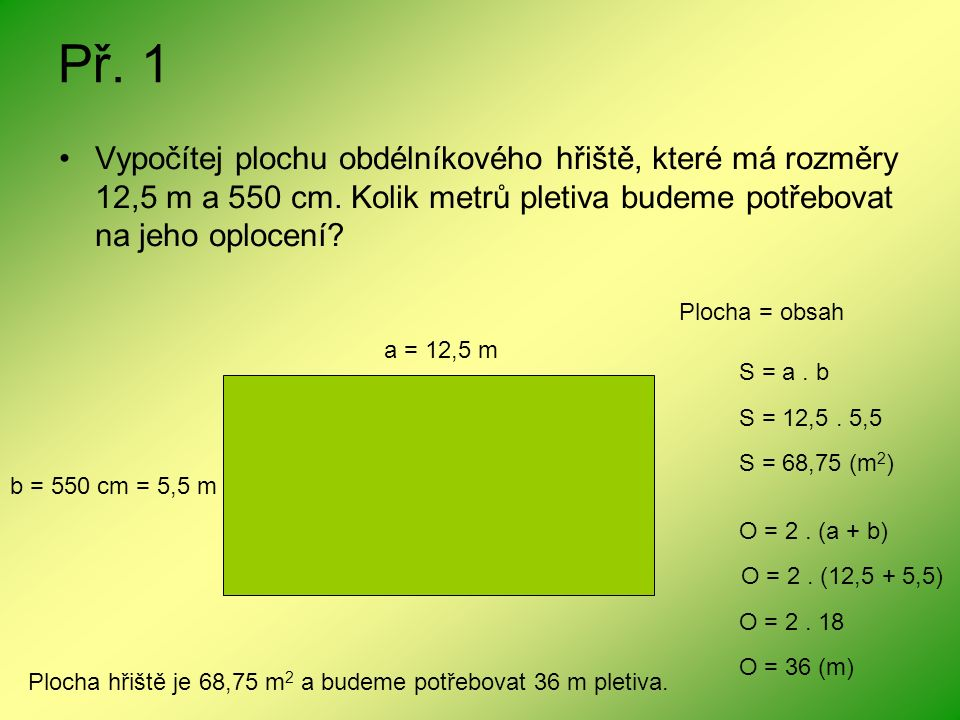 Př. 1 Vypočítej plochu obdélníkového hřiště, které má rozměry 12,5 m a 550 cm. Kolik metrů pletiva budeme potřebovat na jeho oplocení? a = 12,5 m b =