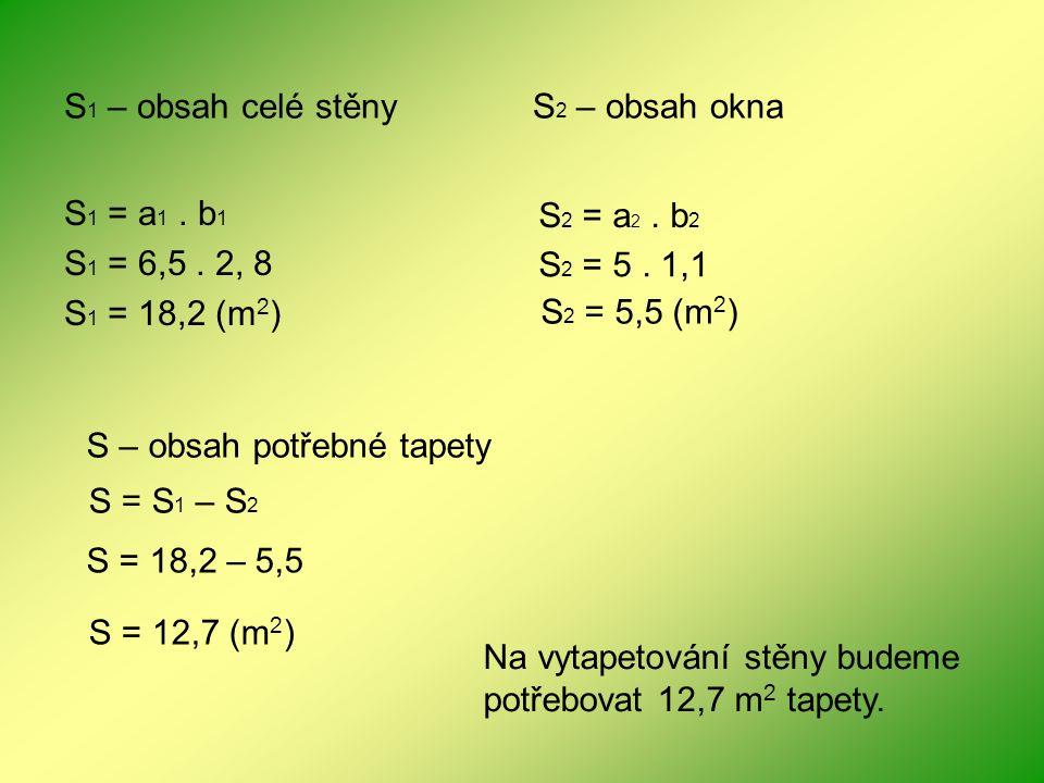 S 1 = a 1. b 1 S 1 = 6,5. 2, 8 S 1 = 18,2 (m 2 ) S 1 – obsah celé stěnyS 2 – obsah okna S 2 = a 2. b 2 S 2 = 5. 1,1 S 2 = 5,5 (m 2 ) S – obsah potřebn
