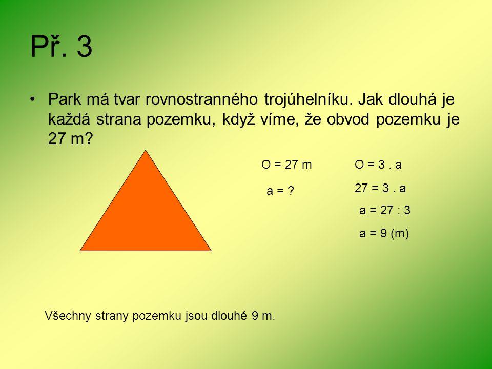 Př. 3 Park má tvar rovnostranného trojúhelníku. Jak dlouhá je každá strana pozemku, když víme, že obvod pozemku je 27 m? O = 27 m a = ? O = 3. a 27 =