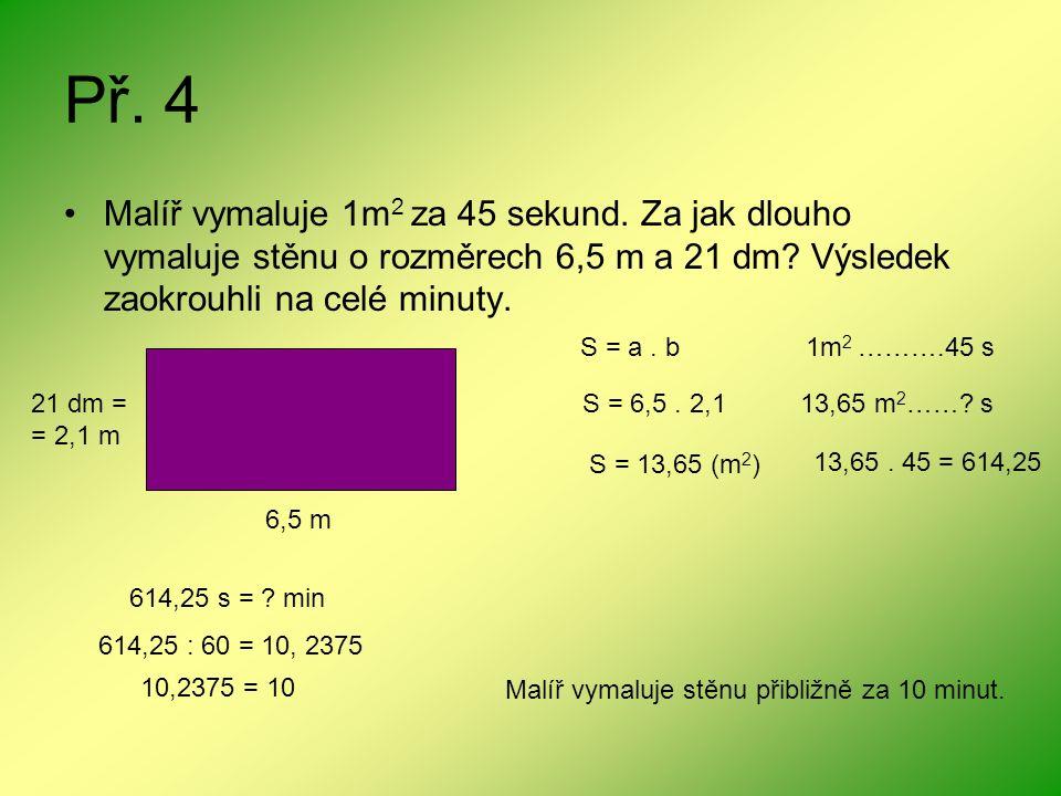 Př. 4 Malíř vymaluje 1m 2 za 45 sekund. Za jak dlouho vymaluje stěnu o rozměrech 6,5 m a 21 dm? Výsledek zaokrouhli na celé minuty. 6,5 m 21 dm = = 2,