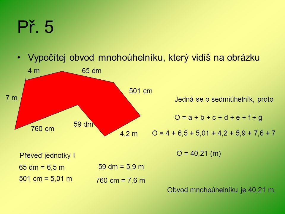 Př. 5 Vypočítej obvod mnohoúhelníku, který vidíš na obrázku 4 m65 dm 501 cm 4,2 m 59 dm 760 cm 7 m Jedná se o sedmiúhelník, proto O = a + b + c + d +
