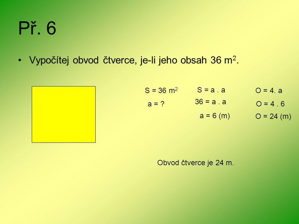 Př. 6 Vypočítej obvod čtverce, je-li jeho obsah 36 m 2. S = 36 m 2 S = a. a a = ? 36 = a. a a = 6 (m) O = 4. a O = 4. 6 O = 24 (m) Obvod čtverce je 24