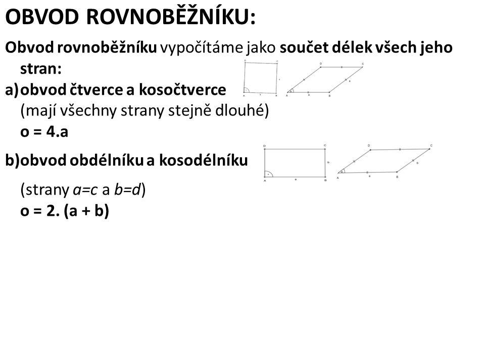 OBVOD ROVNOBĚŽNÍKU: Obvod rovnoběžníku vypočítáme jako součet délek všech jeho stran: a)obvod čtverce a kosočtverce (mají všechny strany stejně dlouhé) o = 4.a b)obvod obdélníku a kosodélníku (strany a=c a b=d) o = 2.