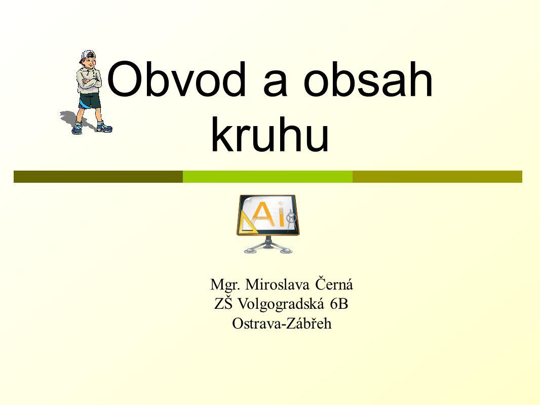 Obvod a obsah kruhu Mgr. Miroslava Černá ZŠ Volgogradská 6B Ostrava-Zábřeh