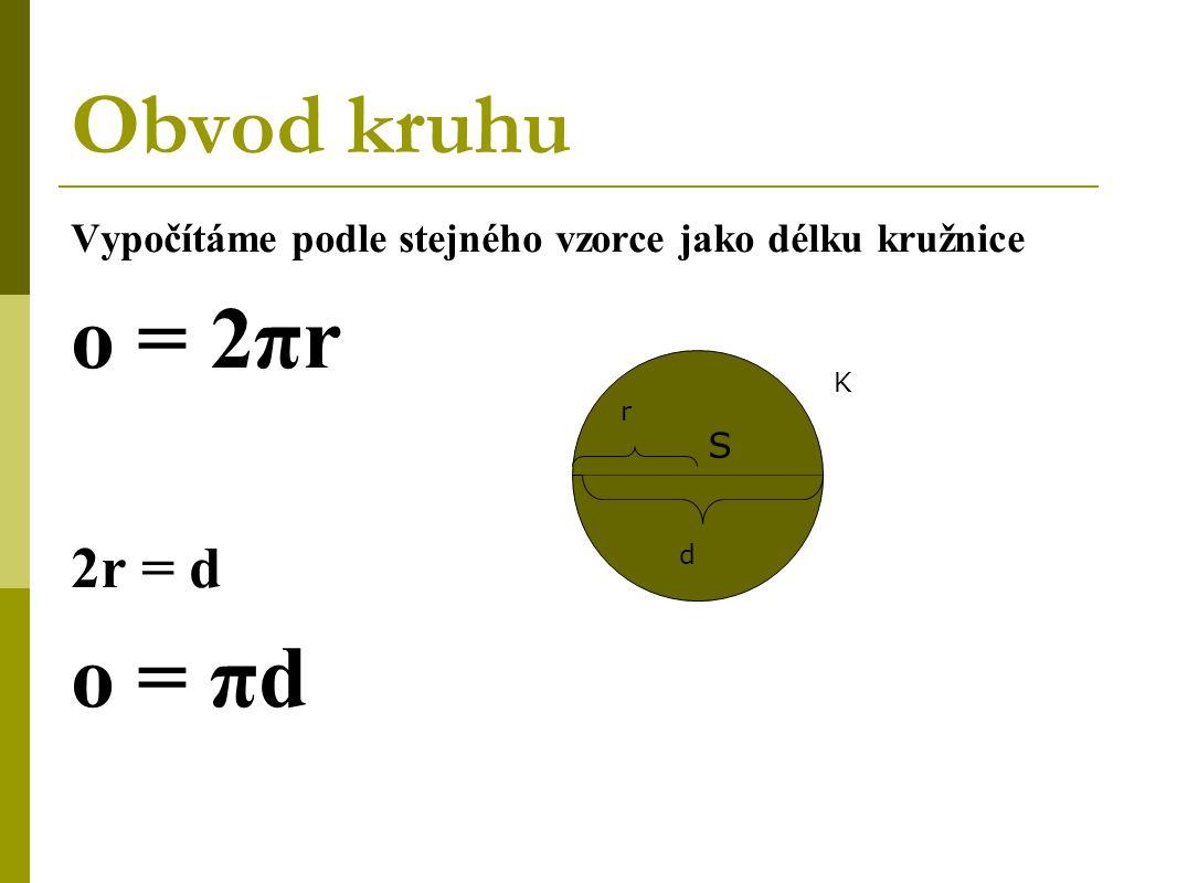 Obvod kruhu Vypočítáme podle stejného vzorce jako délku kružnice o = 2πr 2r = d o = πd K S d r