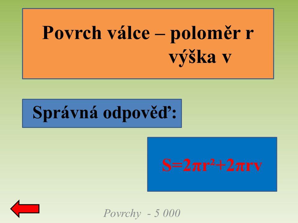 Správná odpověď: Povrch válce – poloměr r výška v Povrchy - 5 000 S=2πr²+2πrv