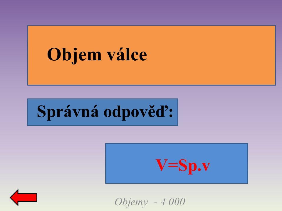 Správná odpověď: Objemy - 4 000 Objem válce V=Sp.v