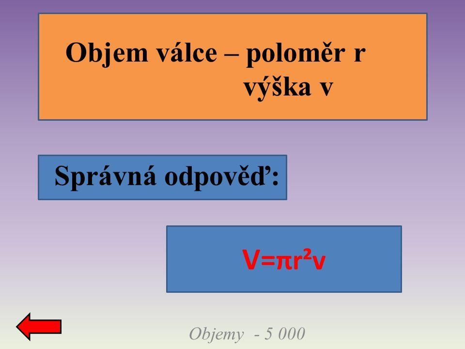 Správná odpověď: Objemy - 5 000 Objem válce – poloměr r výška v V= πr²v