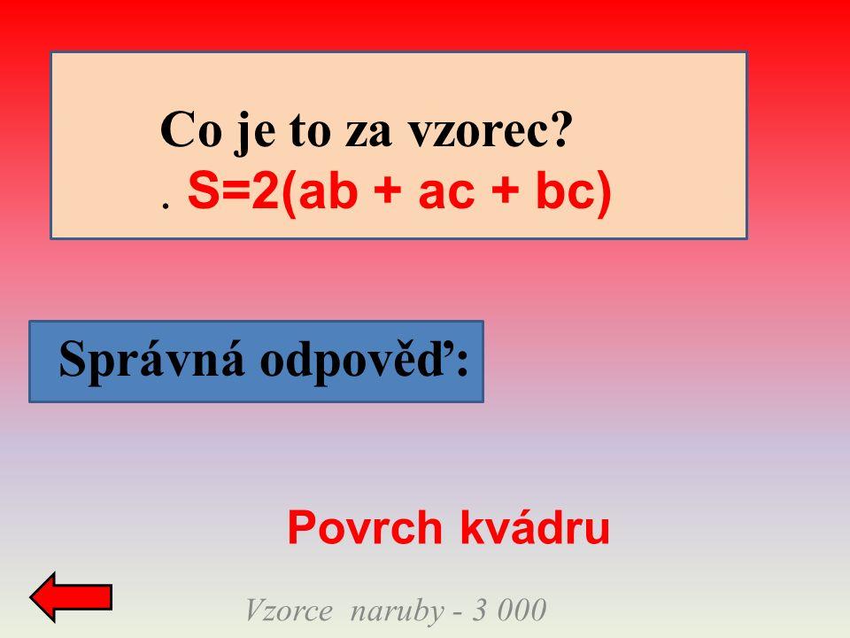 Správná odpověď: Vzorce naruby - 3 000 Co je to za vzorec . S=2(ab + ac + bc) Povrch kvádru
