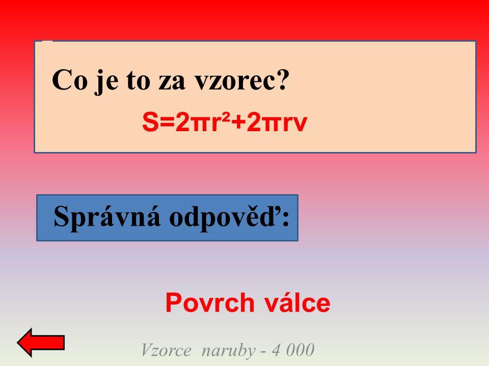 Správná odpověď: Vzorce naruby - 4 000 Co je to za vzorec S=2πr²+2πrv Povrch válce