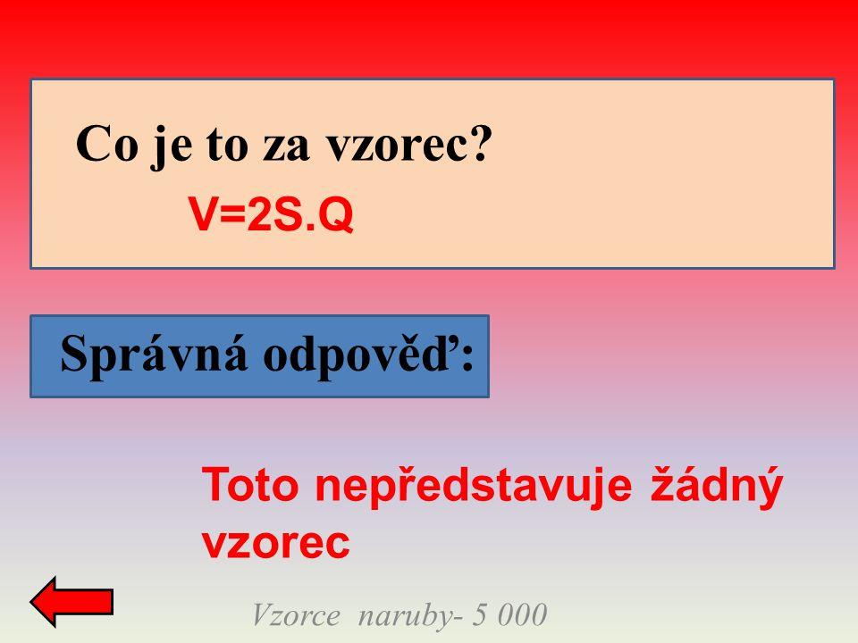 Správná odpověď: Vzorce naruby- 5 000 Co je to za vzorec? V=2S.Q Toto nepředstavuje žádný vzorec